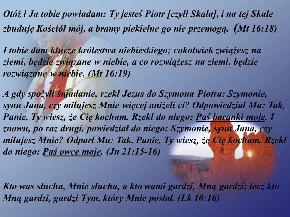 Otóż i Ja tobie powiadam: Ty jesteś Piotr [czyli Skała], i na tej Skale zbuduję Kościół mój, a bramy piekielne go nie przemogą. (Mt 16:18)